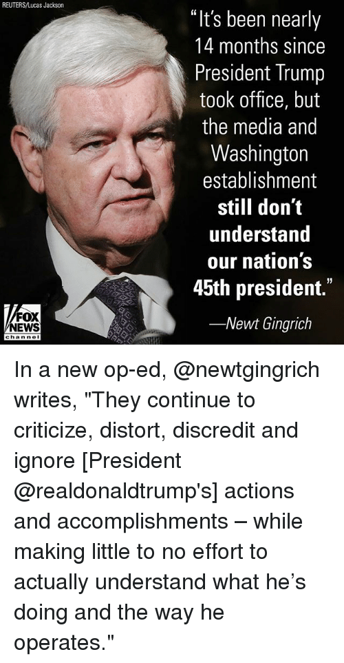 """Memes, News, and Fox News: REUTERS/Lucas Jackson  """"It's been nearly  14 months since  President Trump  took office, but  the media and  Washington  establishment  still don't  understand  our nation's  45th president.""""  -Newt Gingrich  FOX  NEWS  chan neI In a new op-ed, @newtgingrich writes, """"They continue to criticize, distort, discredit and ignore [President @realdonaldtrump's] actions and accomplishments – while making little to no effort to actually understand what he's doing and the way he operates."""""""
