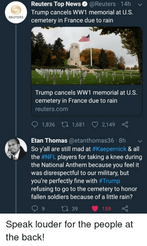 Still Mad: Reuters Top News@Reuters 14h  Trump cancels WW1 memorial at U.S.  cemetery in France due to rain  REUTERS  Trump cancels WW1 memorial at U.S.  cemetery in France due to rain  reuters.com  1,836 t 1,681 2,149  Etan Thomas@etanthomas36 8h  So y'all are still mad at #Kaepernick & all  the #NFL players for taking a knee during  the National Anthem because you feel it  was disrespectful to our military, but  you're perfectly fine with #Trump  refusing to go to the cemetery to honor  fallen soldiers because of a little rain?  9 t 39 159 Speak louder for the people at the back!