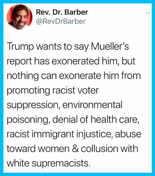 Barber, Memes, and Trump: Rev. Dr. Barber  @RevDrBarber  Trump wants to say Mueller's  report has exonerated him, but  nothing can exonerate him from  promoting racist voter  suppression, environmental  poisoning, denial of health care,  racist immigrant injustice, abuse  toward women & collusion with  white supremacists.