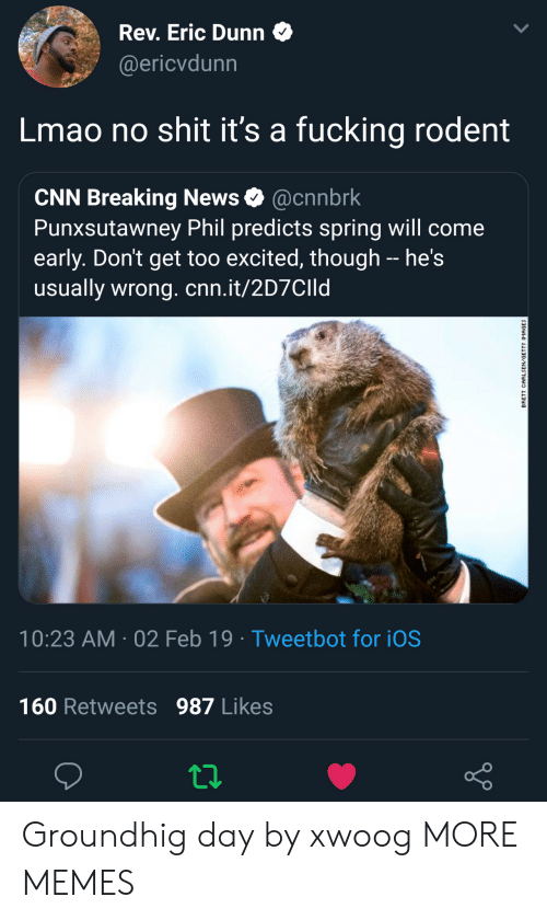 No Shit: Rev. Eric Dunn  @ericvdunn  Lmao no shit it's a fucking rodent  CNN Breaking News @cnnbrk  Punxsutawney Phil predicts spring will come  early. Don't get too excited, though - he's  usually wrong. cnn.it/2D7CIId  10:23 AM 02 Feb 19 Tweetbot for iOS  160 Retweets 987 Likes Groundhig day by xwoog MORE MEMES