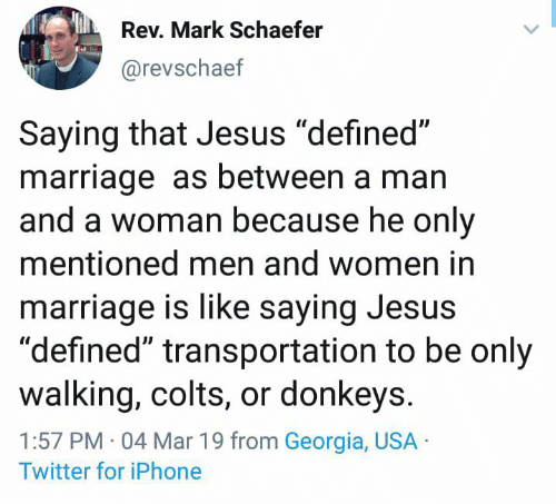 "Indianapolis Colts, Dank, and Iphone: Rev. Mark Schaefer  @revschaef  Saying that Jesus ""defined""  marriage as between a man  and a woman because he only  mentioned men and women in  marriage is like saying Jesus  ""defined"" transportation to be only  walking, colts, or donkeys  1:57 PM 04 Mar 19 from Georgia, USA  Twitter for iPhone"