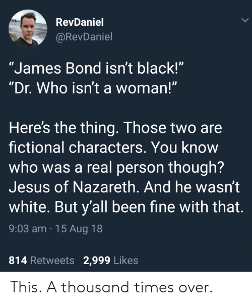 "James Bond: RevDaniel  @RevDaniel  ""James Bond isn't black!""  ""Dr. Who isn't a woman!""  Here's the thing. Those two are  fictional characters. You know  who was a real person though?  Jesus of Nazareth. And he wasn't  white. But y'all been fine with that.  9:03 am 15 Aug 18  814 Retweets 2,999 Likes This. A thousand times over."