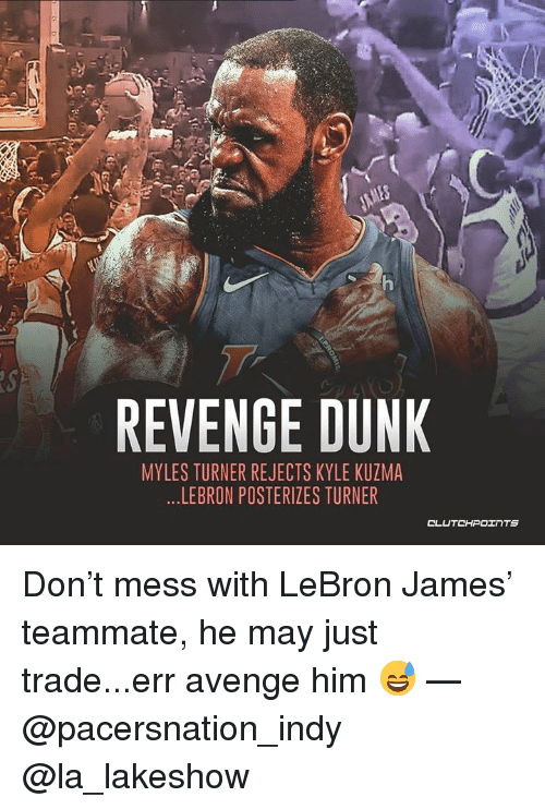 Dunk, LeBron James, and Revenge: REVENGE DUNK  MYLES TURNER REJECTS KYLE KUZMA  ...LEBRON POSTERIZES TURNER Don't mess with LeBron James' teammate, he may just trade...err avenge him 😅 — @pacersnation_indy @la_lakeshow