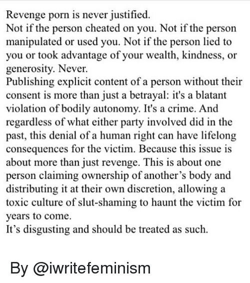Slutting: Revenge porn is never justified  Not if the person cheated on you. Not if the person  manipulated or used you. Not if the person lied to  you or took advantage of your wealth, kindness, or  generosity. Never.  Publishing explicit content of a person without their  consent is more than just a betrayal: it's a blatant  violation of bodily autonomy. It's a crime. And  regardless of what either party involved did in the  past, this denial of a human right can have lifelong  consequences for the victim. Because this issue is  about more than iust revenge. This is about one  person claiming ownership of another's body and  distributing it at their own discretion, allowing a  toxic culture of slut-shaming to haunt the victim for  years to come.  It's disgusting and should be treated as such. By @iwritefeminism
