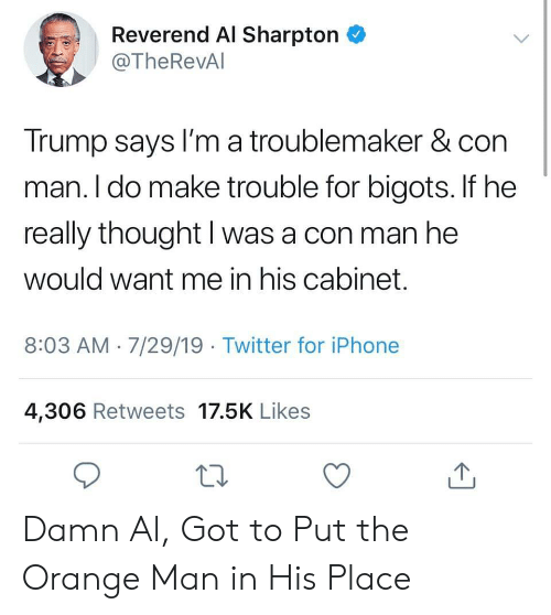 Trump Says: Reverend Al Sharpton  @TheRevAl  Trump says I'm a troublemaker & con  man. I do make trouble for bigots. If he  really thought I was a con man he  would want me in his cabinet.  8:03 AM 7/29/19 Twitter for iPhone  4,306 Retweets 17.5K Likes Damn Al, Got to Put the Orange Man in His Place
