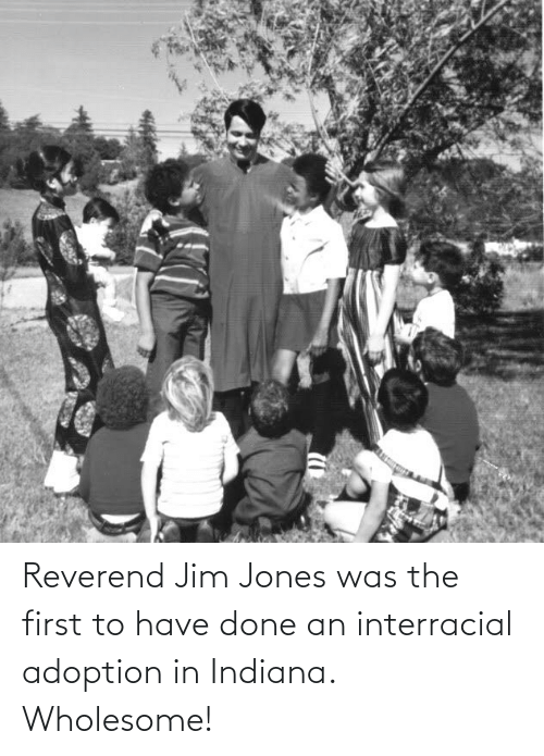 Jim Jones: Reverend Jim Jones was the first to have done an interracial adoption in Indiana. Wholesome!
