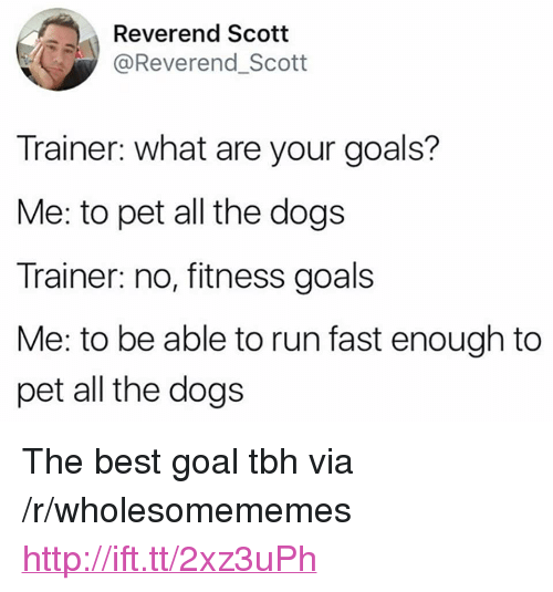 """Dogs, Goals, and Run: Reverend Scotit  @Reverend_Scott  Trainer: what are your goals?  Me: to pet all the dogs  Trainer: no, fitness goals  Me: to be able to run fast enough to  pet all the dogs <p>The best goal tbh via /r/wholesomememes <a href=""""http://ift.tt/2xz3uPh"""">http://ift.tt/2xz3uPh</a></p>"""