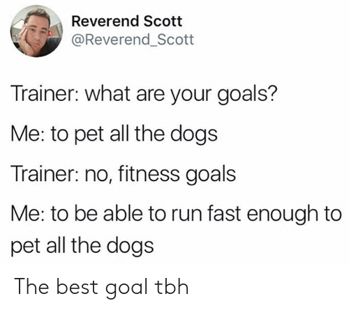 Dogs, Goals, and Run: Reverend Scotit  @Reverend_Scott  Trainer: what are your goals?  Me: to pet all the dogs  Trainer: no, fitness goals  Me: to be able to run fast enough to  pet all the dogs The best goal tbh
