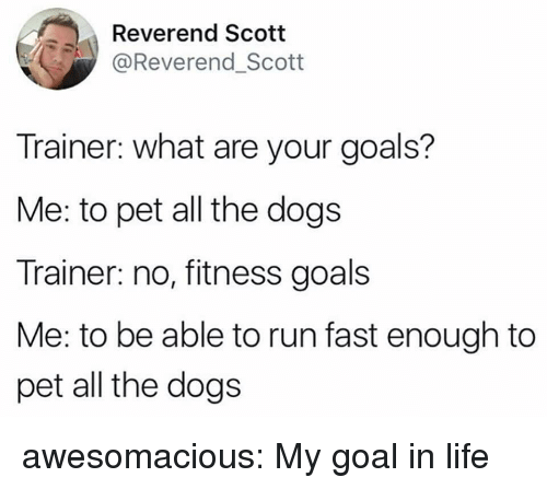 Dogs, Goals, and Life: Reverend Scott  @Reverend_Scott  Trainer: what are your goals?  Me: to pet all the dogs  Trainer: no, fitness goals  Me: to be able to run fast enough to  pet all the dogs awesomacious:  My goal in life