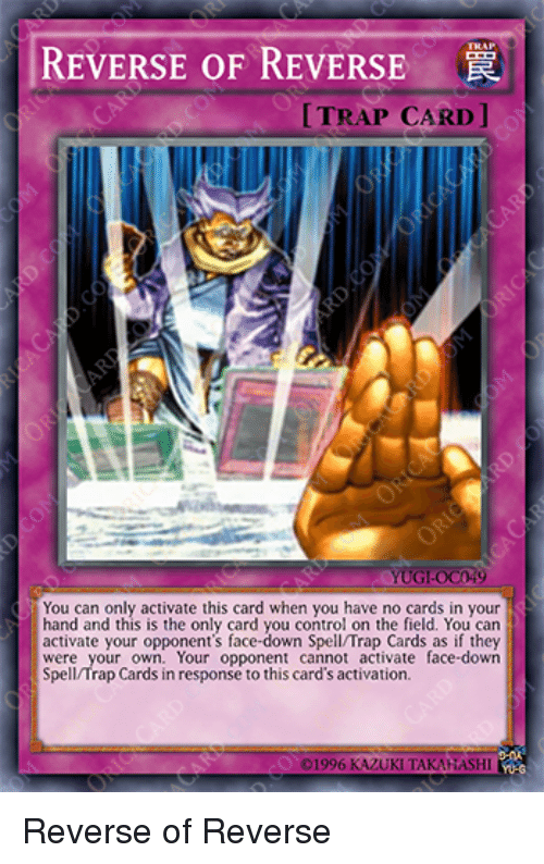 Activate: REVERSE OF REVERSE  TRAP CARD ]  UG-0C49  You can only activate this card when you have no cards in your  hand and this is the only card you control on the field. You can  activate your opponent's face-down Spell/Trap Cards as if they  were your own. Your opponent cannot activate face-down  Spell/Trap Cards in response to this card's activation. Reverse of Reverse
