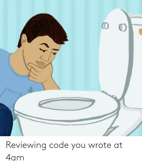 4Am: Reviewing code you wrote at 4am