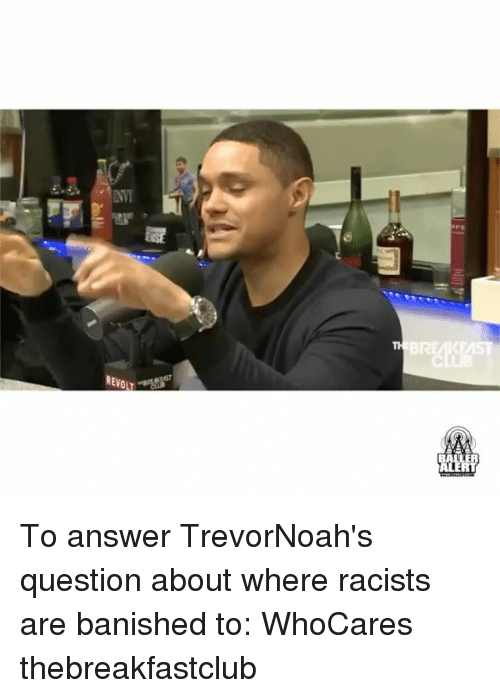 banishes: REVO To answer TrevorNoah's question about where racists are banished to: WhoCares thebreakfastclub