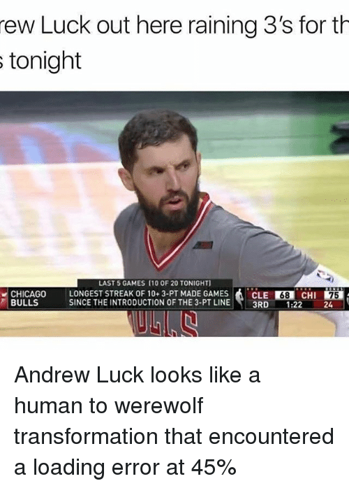 rew: rew Luck out here raining 3's for th  s tonight  LAST 5 GAMES (10 OF 20 TONIGHT]  CHICAGO LONGEST STREAK OF 10 3-PT MADE GAMES  A CLE R38 CHI  75  BULLS  SINCE THE INTRODUCTION OF THE 3-PT LINE  3RD  1.22 Andrew Luck looks like a human to werewolf transformation that encountered a loading error at 45%