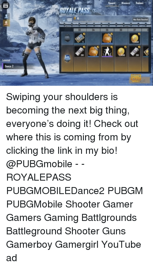 Anaconda, Guns, and Memes: Reward MassionRedem  S4  DYALE PASS O  100 ad  35  36  37  30  30  Selected  Dance 2 Swiping your shoulders is becoming the next big thing, everyone's doing it! Check out where this is coming from by clicking the link in my bio! @PUBGmobile - - ROYALEPASS PUBGMOBILEDance2 PUBGM PUBGMobile Shooter Gamer Gamers Gaming Battlgrounds Battleground Shooter Guns Gamerboy Gamergirl YouTube ad