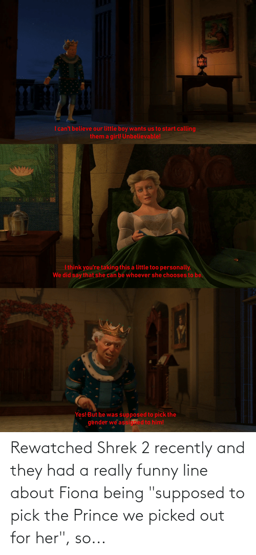 "Shrek: Rewatched Shrek 2 recently and they had a really funny line about Fiona being ""supposed to pick the Prince we picked out for her"", so..."