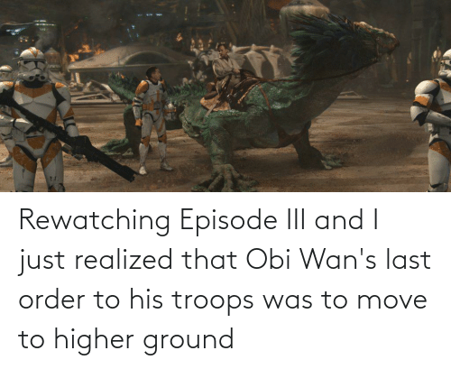 Move To: Rewatching Episode III and I just realized that Obi Wan's last order to his troops was to move to higher ground