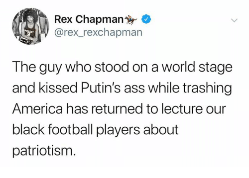 America, Ass, and Football: Rex Chapman  rex_rexchapman  The guy who stood on a world stage  and kissed Putin's ass while trashing  America has returned to lecture our  black football players about  patriotism