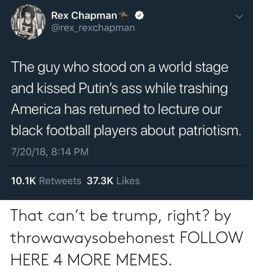 Staging: Rex Chapman.  @rex_rexchapmarn  The guy who stood on a world stage  and kissed Putin's ass while trashing  America has returned to lecture our  black football players about patriotism  7/20/18, 8:14 PM  10.1K Retweets 37.3K Likes That can't be trump, right? by throwawaysobehonest FOLLOW HERE 4 MORE MEMES.