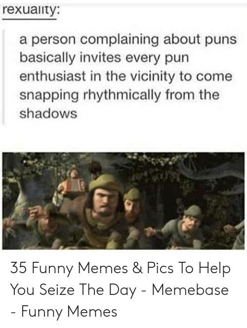 Funny, Memebase, and Memes: rexuaity:  a person complaining about puns  basically invites every pun  enthusiast in the vicinity to come  snapping rhythmically from the  shadows 35 Funny Memes & Pics To Help You Seize The Day - Memebase - Funny Memes