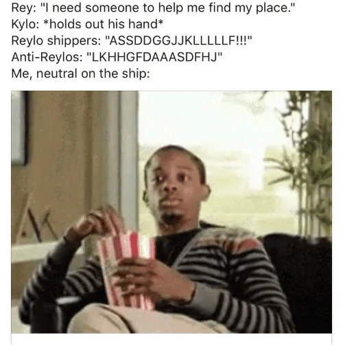 """Shippers: Rey: """"l need someone to help me find my place.""""  Kylo: *holds out his hand*  Reylo shippers: """"ASSDDGGJJKLLLLLF!!""""  Anti-Reylos: """"LKHHGFDAAASDFHJ""""  Me, neutral on the ship:  111'1"""