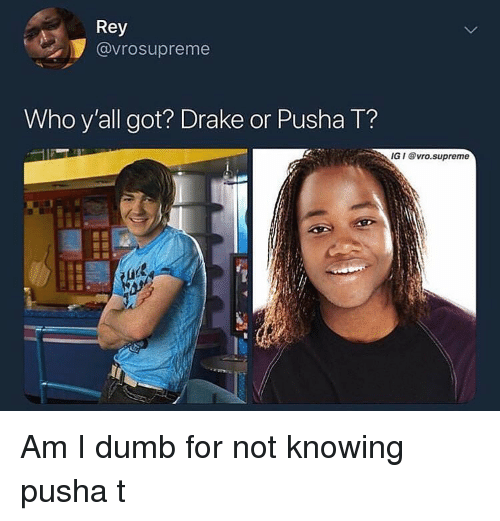 Drake, Dumb, and Pusha T.: Rey  @vrosupreme  Who y'all got? Drake or Pusha T?  IG I vro.supreme Am I dumb for not knowing pusha t