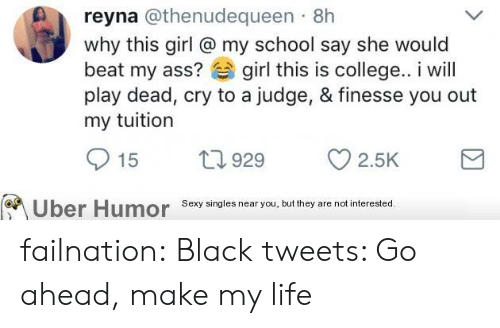 Reyna: reyna @thenudequeen 8h  why this girl @ my school say she would  beat my ass? girl this is college.. i will  play dead, cry to a judge, & finesse you out  my tuitiorn  15 929 2.5K  Uber  Humor  Sexy singles near you, but they are not interested failnation:  Black tweets: Go ahead, make my life