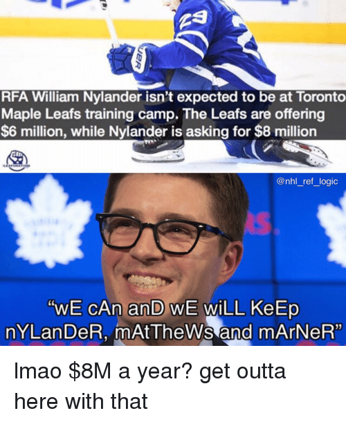 "Lmao, Logic, and Memes: RFA William Nylander isn't expected to be at Toronto  Maple Leafs training camp. The Leafs are offering  $6 million, while Nylander is asking for $8 million  @nhl_ref_ logic  ""WE CAn an WE WiLL KeErp  nYLan DeR, mAtTheWs and mArNeR"" lmao $8M a year? get outta here with that"