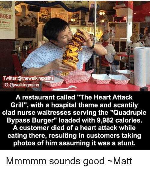 """quadruple: RGER""""  i meat  Twitter:@thewalkingxsins  IG:@walkingxsins  A restaurant called """"The Heart Attack  Grill"""", with a hospital theme and scantily  clad nurse waitresses serving the """"Quadruple  Bypass Burger"""" loaded with 9,982 calories.  A customer died of a heart attack while  eating there, resulting in customers taking  photos of him assuming it was a stunt. Mmmmm sounds good ~Matt"""