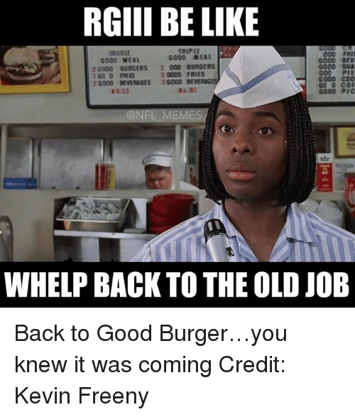 Good Burger: RGIII BE LIKE  TRIPLE  000 FRII  GOOD MEAL  GOOD MEAL  GOOD BEVI  20000 BURGERS 3 000 BURGERS  GOOD SHA  3 GOOD FRIES  2 GO D FRIES  GOOD COO  20000 BEVERAGES  3G000  BEVE  GOOD Pic  @NFL MEMES  WHELP BACK TO THE OLD JOB Back to Good Burger…you knew it was coming  Credit: Kevin Freeny