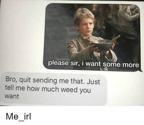 Some More, Weed, and Irl: rgra  please sir, i want some more  Bro, quit sending me that. Just  tell me how much weed you  want Me_irl