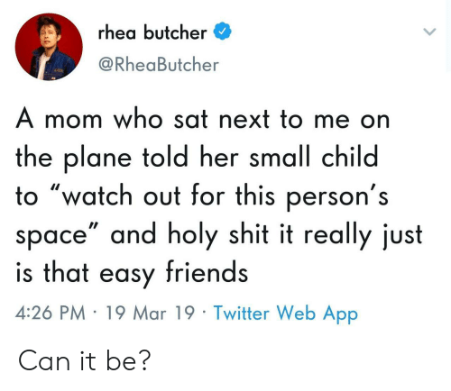 """Butcher: rhea butcher  @RheaButcher  A mom who sat next to me on  the plane told her small child  o """"watch out for this person's  space"""" and holy shit it really just  is that easy friends  4:26 PM 19 Mar 19 Twitter Web App Can it be?"""