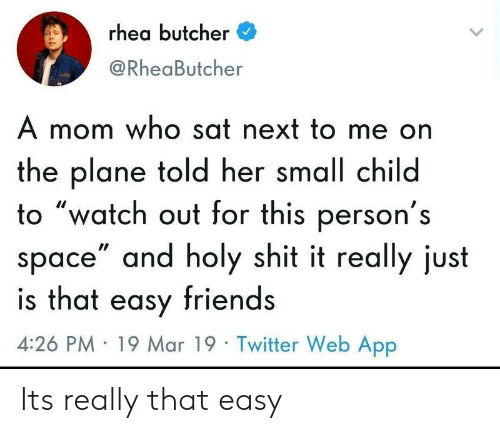 """Butcher: rhea butcher  @RheaButcher  A mom who sat next to me on  the plane told her small child  to """"watch out for this person's  space"""" and holy shit it really just  is that easy friends  4:26 PM 19 Mar 19 Twitter Web App Its really that easy"""