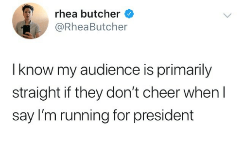 Butcher: rhea butcher  @RheaButcher  I know my audience is primarily  straight if they don't cheer whenI  say I'm running for president