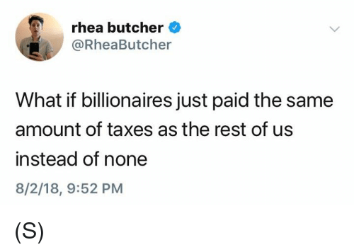 Butcher: rhea butcher  RheaButcher  What if billionaires just paid the same  amount of taxes as the rest of us  instead of none  8/2/18, 9:52 PM (S)