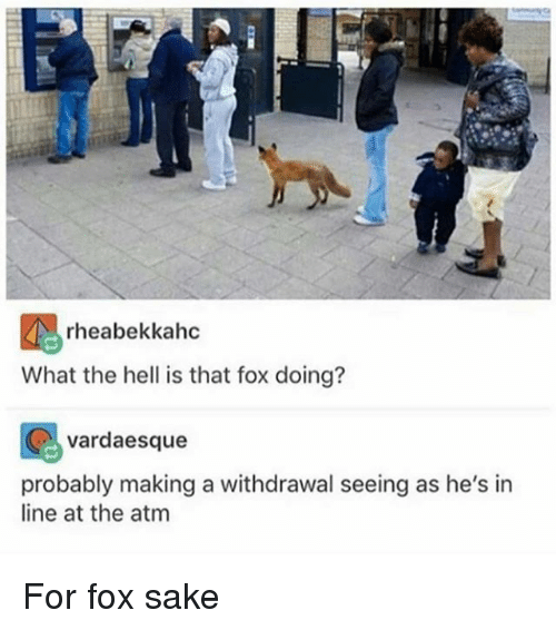 ♂: rheabekkahc  What the hell is that fox doing?  vardaesque  probably making a withdrawal seeing as he's in  line at the atm For fox sake