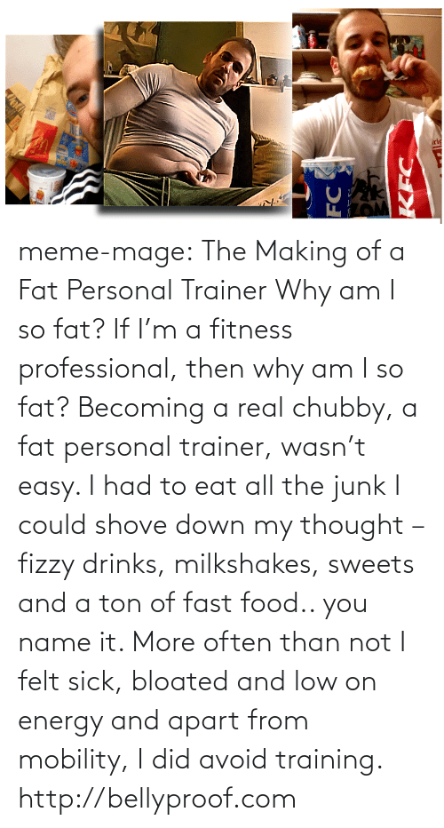 Name It: riç  FC meme-mage:  The Making of a Fat Personal Trainer Why am I so fat?   If I'm a fitness professional, then why am I so fat? Becoming a real chubby, a fat personal trainer, wasn't easy. I had to eat all the junk I could shove down my thought – fizzy drinks, milkshakes, sweets and a ton of fast food.. you name it. More often than not I felt sick, bloated and low on energy and apart from mobility, I did avoid training.   http://bellyproof.com
