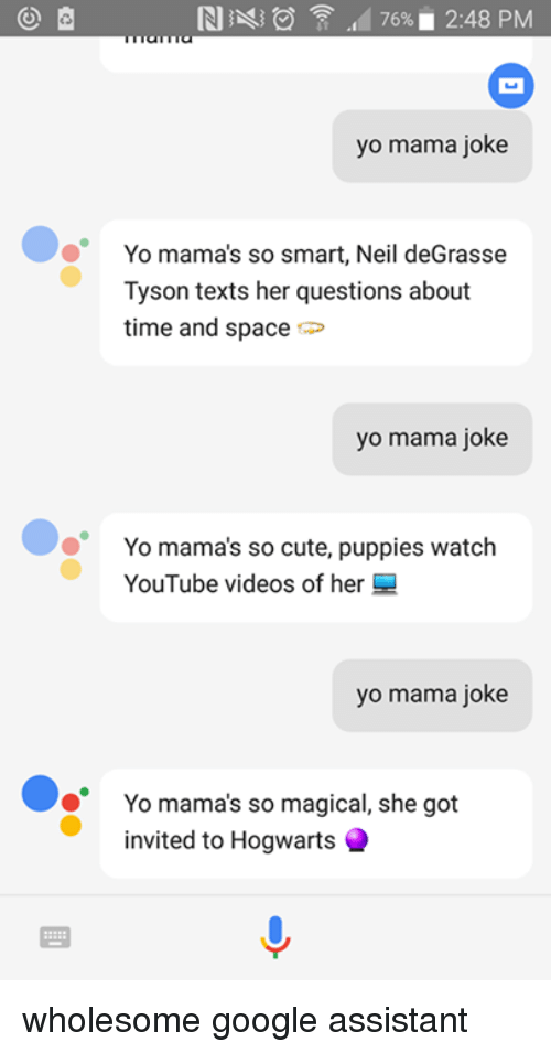 neile: RI  476%. 2:48 PM  yo mama joke  Yo mama's so smart, Neil deGrasse  Tyson texts her questions about  time and space  yo mama joke  Yo mama's so cute, puppies watch  YouTube videos of her  yo mama joke  Yo mama's so magical, she got  invited to Hogwarts wholesome google assistant