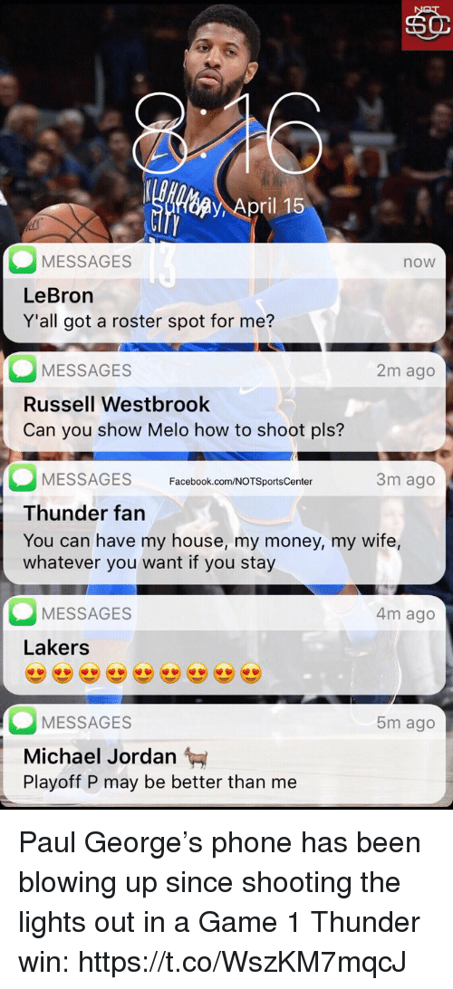 Facebook, Los Angeles Lakers, and Michael Jordan: ri  MESSAGES  LeBron  Y'all got a roster spot for me?  now  MESSAGES  Russell Westbrook  Can you show Melo how to shoot pls?  2m ago  3m ago  MESSAGES Facebook.com/NOTSportsCenter  Thunder fan  You can have my house, my money, my wife,  whatever you want if you stay  MESSAGES  4m ago  Lakers  MESSAGES  5m ago  Michael Jordan  Playoff P may be better than me Paul George's phone has been blowing up since shooting the lights out in a Game 1 Thunder win: https://t.co/WszKM7mqcJ