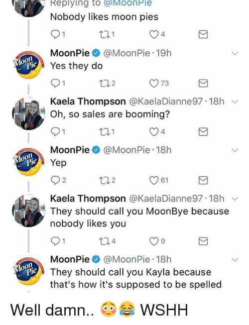 Memes, Wshh, and Moon: RI  Replying to MoonPie  Nobody likes moon pies  4  MoonPie@MoonPie 19h  Yes they do  O73  Kaela Thompson @KaelaDianne97. 18h  Oh, so sales are booming?  4  MoonPie@MoonPie 18h  Yep  2  61  Kaela Thompson @KaelaDianne97 18h v  They should call you MoonBye because  nobody likes you  4  MoonPie @MoonPie 18h  They should call you Kayla because  that's how it's supposed to be spelled Well damn.. 😳😂 WSHH