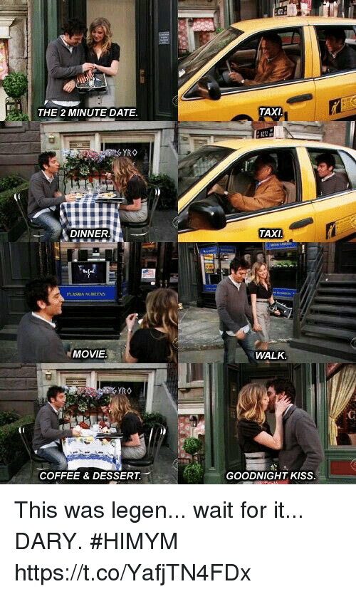 Memes, Coffee, and Date: ri  THE 2 MINUTE DATE  TAXI  DINNER  TAXI  MOVIE  WALK.  YRO  COFFEE & DESSERT  GOODNIGHT KISS This was legen... wait for it... DARY. #HIMYM https://t.co/YafjTN4FDx