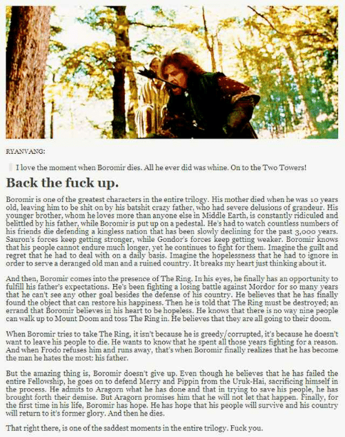 Crazy, Friends, and Fuck You: RİAVIANG  I love the moment when Boromir dies. All he ever did was whine. On to the Two Towers!  Back the fuck up.  Boromir is one of the greatest characters in the entire trilogy. His mother died when he was 1o years  old, leaving him to be shit on by his batshit crazy father, who had severe delusions of grandeur. His  ounger brother, whom he loves more than anyone else in Middle Earth, is constantly ridiculed and  elittled by his father, while Boromir is put up on a pedestal. He's had to watch countless numbers of  his friends die defending a kingless nation that has been slowly declining for the past 3,ooo years.  Sauron's forces keep getting stronger, while Gondor's forces keep getting weaker. Boromir knows  that his people cannot endure much longer, yet he continues to fight for them. Imagine the guilt and  regret that he had to deal with on a daily basis. Imagine the hopelessness that he had to ignore in  order to serve a deranged old man and a ruined country. It breaks my heart just thinking about it.  And then, Boromir comes into the presence of The Ring. In his eyes, he finally has an opportunity to  fulfill his father's expectations. He's been fighting a losing battle against Mordor for so many years  that he can't see any other goal besides the defense of his country. He believes that he has finally  found the object that can restore his happiness. Then he is told that The Ring must be destroyed; an  errand that Boromir believes in his heart to be hopeless. He knows that there is no way nine people  can walk up to Mount Doom and toss The Ring in. He believes that they are all going to their doom.  When Boromir tries to take The Ring, it isn't because he is greedy/corrupted, it's because he doesn't  want to leave his people to die. He wants to know that he spent all those years fighting for a reason.  And when Frodo refuses him and runs away, that's when Boromir finally realizes that he has become  the man he hates the most: his father  But the amazing thing is, Boromir doesn't give up. Even though he believes that he has failed the  entire Fellowship, he goes on to defend Merry and Pippin from the Uruk-Hai, sacrificing himself in  the process. He admits to Aragorn what he has done and that in trying to save his people, he has  brought forth their demise. But Aragorn promises him that he will not let that happen. Finally, for  the first time in his life, Boromir has hope. He has hope that his people will survive and his country  will return to it's former glory. And then he dies  That right there, is one of the saddest moments in the entire trilogy. Fuck you