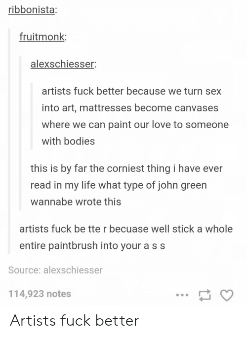 Wannabe: ribbonista:  fruitmonk  alexschiesser;  artists fuck better because we turn sex  into art, mattresses become canvases  where we can paint our love to someone  with bodies  this is by far the corniest thing i have ever  read in my life what type of john green  wannabe wrote this  artists fuck be tte r becuase well stick a whole  entire paintbrush into your a s s  Source: alexschiesser  114,923 notes Artists fuck better
