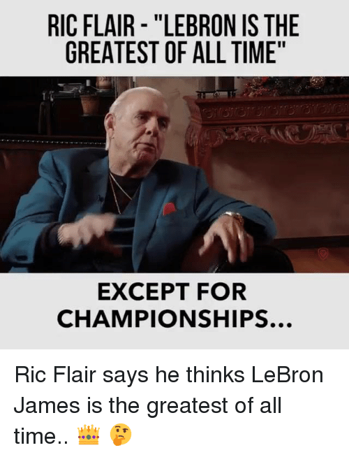 "LeBron James, Lebron, and Ric Flair: RIC FLAIR - ""LEBRON IS THE  GREATEST OF ALL TIME""  EXCEPT FOR  CHAMPIONSHIPS.. Ric Flair says he thinks LeBron James is the greatest of all time..  👑 🤔"
