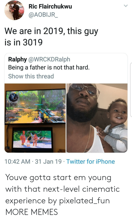 Pixelated: Ric Flairchukwu  @AOBIJR  We are in 2019, this guy  is in 3019  Ralphy @WRCKDRalph  Being a father is not that hard.  Show this thread  10:42 AM 31 Jan 19 Twitter for iPhone Youve gotta start em young with that next-level cinematic experience by pixelated_fun MORE MEMES
