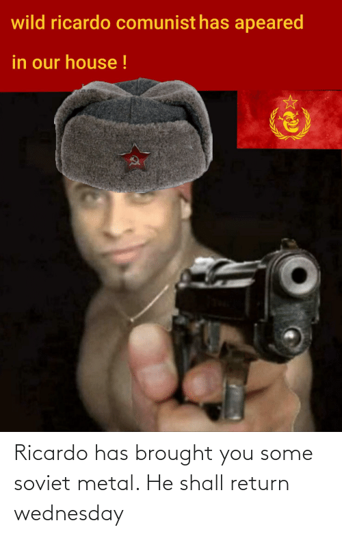 Wednesday: Ricardo has brought you some soviet metal. He shall return wednesday
