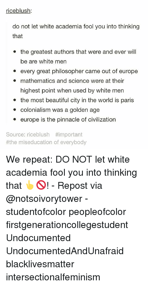 Philosophically: riceblush  do not let white academia fool you into thinking  that  the greatest authors that were and ever will  be are white men  every great philosopher came out of europe  mathematics and science were at their  highest point when used by white men  the most beautiful city in the world is paris  colonialism was a golden age  europe is the pinnacle of civilization  Source: riceblush #important  #the miseducation of everybody We repeat: DO NOT let white academia fool you into thinking that 👆🚫! - Repost via @notsoivorytower - studentofcolor peopleofcolor firstgenerationcollegestudent Undocumented UndocumentedAndUnafraid blacklivesmatter intersectionalfeminism