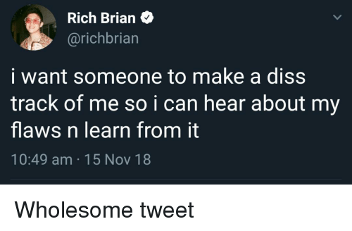 Diss: Rich Brian>  @richbriarn  i want someone to make a diss  track of me so ican hear about my  flaws n learn from it  10:49 am 15 Nov 18 Wholesome tweet