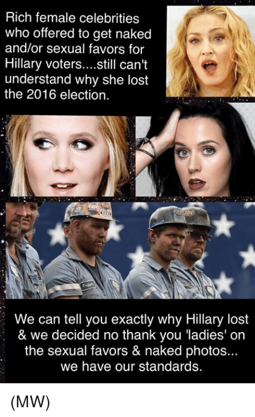 2016 Elections: Rich female celebrities  who offered to get naked  and/or sexual favors for  Hillary voters  still can't  understand why she lost  the 2016 election.  We can tell you exactly why Hillary lost  & we decided no thank you ladies' on  the sexual favors & naked photos...  we have our standards. (MW)