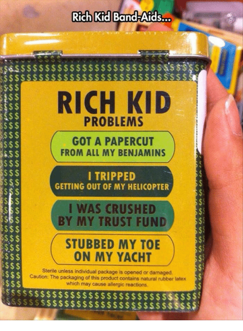 Sterile: Rich Kid Band-Aids.  $$SSS$  S$$  RICH KID  133  S$ $  S$$  PROBLEMS  GOT A PAPERCUT  FROM ALL MY BENJAMINS  S$$  I TRIPPED  GETTING OUT OF MY HELICOPTER  S$ $  I WAS CRUSHED  BY MY TRUST FUND  S$$  S$$  Ss$  $S  STUBBED MY TOE  ON MY YACHT  unless individual package is opened or damaged  Sterile  Caution: The packaging of this product contains natural rubber latex  which may cause allergic reactions