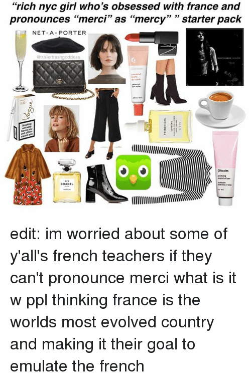 """merci: """"rich nyc girl who's obsessed with france and  pronounces """"merci"""" as """"mercy"""" 33  starter pack  NET-A-PORTER  @trailer trashgoddess  llllllllllllllllllllllllllWIIk  CHANEL edit: im worried about some of y'all's french teachers if they can't pronounce merci what is it w ppl thinking france is the worlds most evolved country and making it their goal to emulate the french"""